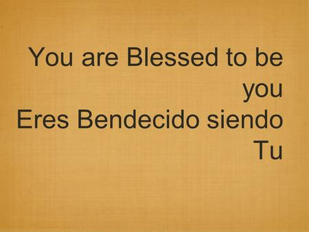 You are Blessed to be you Eres Bendecido siendo Tu.