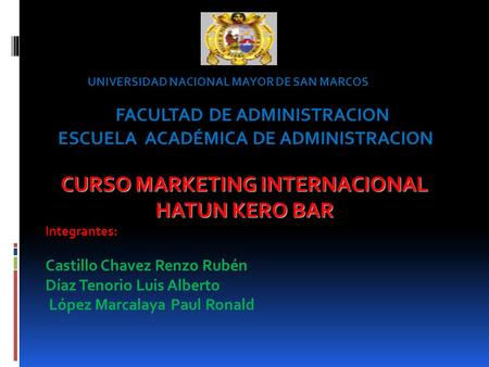CURSO MARKETING INTERNACIONAL HATUN KERO BAR Integrantes: Castillo Chavez Renzo Rubén Díaz Tenorio Luis Alberto López Marcalaya Paul Ronald FACULTAD DE.