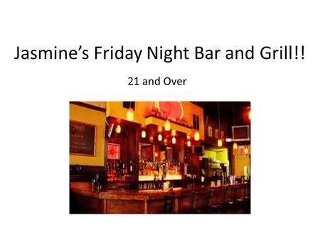 Jasmine's Friday Night Bar and Grill!! 21 and Over.