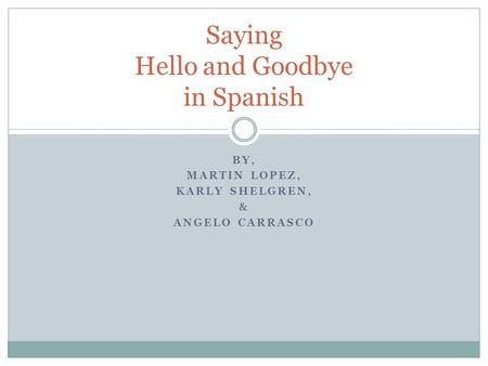 BY, MARTIN LOPEZ, KARLY SHELGREN, & ANGELO CARRASCO Saying Hello and Goodbye in Spanish.