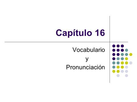 Capítulo 16 Vocabulario y Pronunciación. Agenda Recoger manual de laboratorio Vocabulario nuevo TAREA miércoles: Cuaderno (Cap. 16) jueves: Composición.