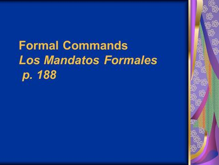 Formal Commands Los Mandatos Formales p. 188. Commands in English are pretty easy. You just use a base verb form (without a subject, since it's always.