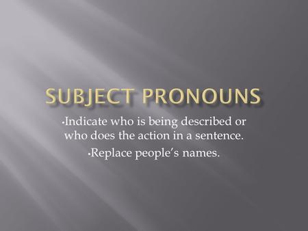 Indicate who is being described or who does the action in a sentence. Replace people's names.