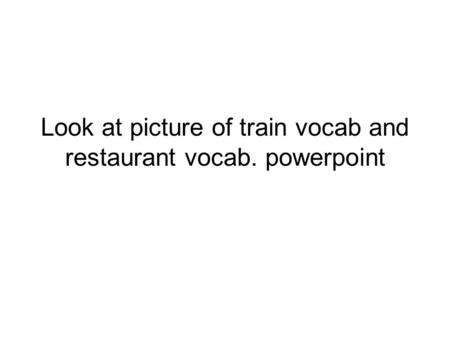 Look at picture of train vocab and restaurant vocab. powerpoint.