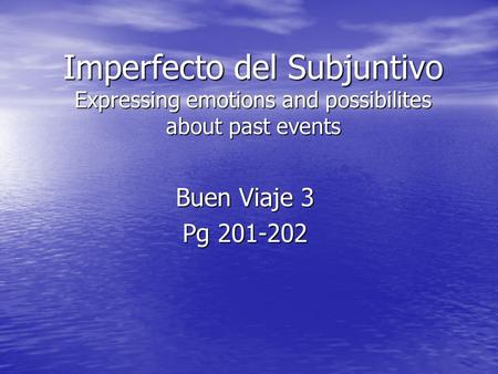 Imperfecto del Subjuntivo Expressing emotions and possibilites about past events Buen Viaje 3 Pg 201-202.