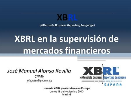 XBRL (eXtensible Business Reporting Language) XBRL en la supervisión de mercados financieros José Manuel Alonso Revilla CNMV Jornada XBRL.