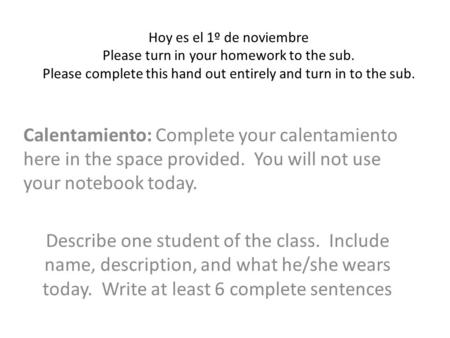 Hoy es el 1º de noviembre Please turn in your homework to the sub. Please complete this hand out entirely and turn in to the sub. Calentamiento: Complete.