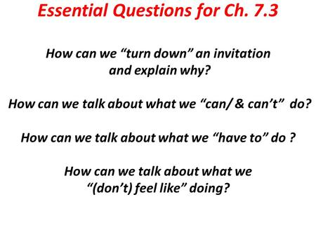 "Essential Questions for Ch. 7.3 How can we ""turn down"" an invitation and explain why? How can we talk about what we ""can/ & can't"" do? How can we talk."