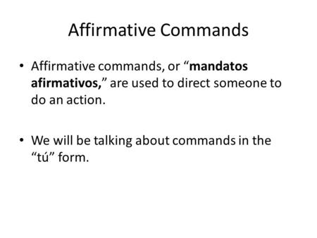 "Affirmative Commands Affirmative commands, or ""mandatos afirmativos,"" are used to direct someone to do an action. We will be talking about commands in."