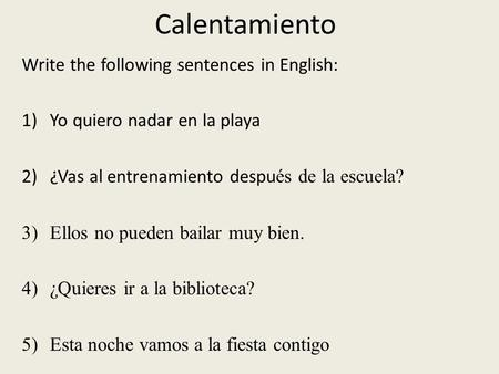 Calentamiento Write the following sentences in English: 1)Yo quiero nadar en la playa 2)¿Vas al entrenamiento despu és de la escuela? 3)Ellos no pueden.