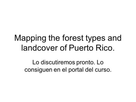 Mapping the forest types and landcover of Puerto Rico. Lo discutiremos pronto. Lo consiguen en el portal del curso.
