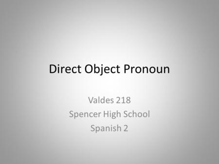 Direct Object Pronoun Valdes 218 Spencer High School Spanish 2.