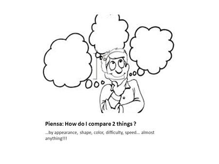 Piensa: How do I compare 2 things ? …by appearance, shape, color, difficulty, speed… almost anything!!!