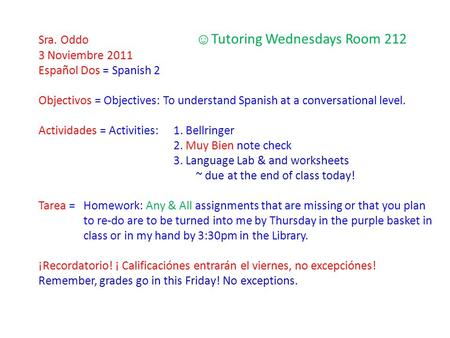 Sra. Oddo ☺ Tutoring Wednesdays Room 212 3 Noviembre 2011 Español Dos = Spanish 2 Objectivos = Objectives: To understand Spanish at a conversational level.