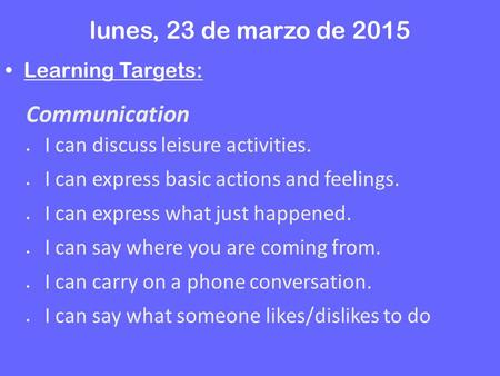 Lunes, 23 de marzo de 2015 Learning Targets: Communication  I can discuss leisure activities.  I can express basic actions and feelings.  I can express.