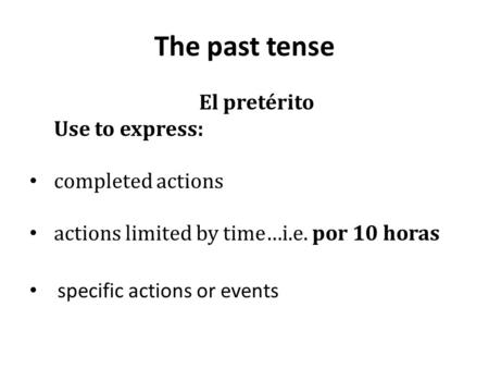 The past tense El pretérito Use to express: completed actions actions limited by time…i.e. por 10 horas specific actions or events.