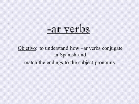 -ar verbs Objetivo: to understand how –ar verbs conjugate in Spanish and match the endings to the subject pronouns.