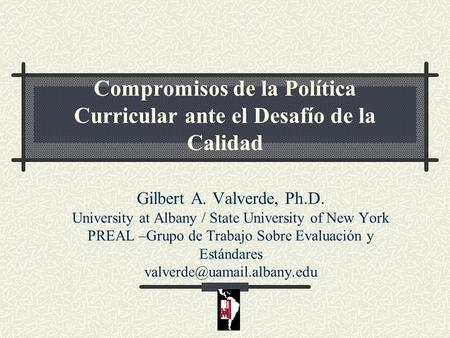 Compromisos de la Política Curricular ante el Desafío de la Calidad Gilbert A. Valverde, Ph.D. University at Albany / State University of New York PREAL.
