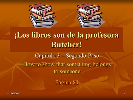 01/02/20101 ¡Los libros son de la profesora Butcher! Capítulo 3 – Segundo Paso How to show that something belongs to someone Página 81.