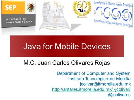 Java for Mobile Devices M.C. Juan Carlos Olivares Rojas Department of Computer and System Instituto Tecnológico de Morelia