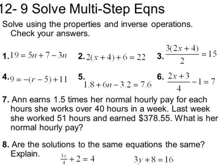 12- 9 Solve Multi-Step Eqns Solve using the properties and inverse operations. Check your answers. 1. 2. 3. 4. 5. 6. 7. Ann earns 1.5 times her normal.