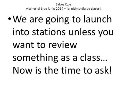 Sabes Que viernes el 6 de junio 2014 – !el ultimo dia de clases! We are going to launch into stations unless you want to review something as a class… Now.
