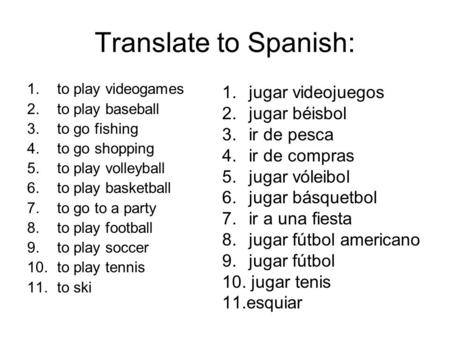 Translate to Spanish: 1.to play videogames 2.to play baseball 3.to go fishing 4.to go shopping 5.to play volleyball 6.to play basketball 7.to go to a party.