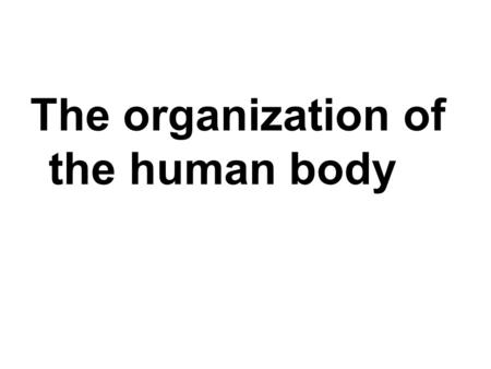 The organization of the human body. All living organisms are made of one or more cells.