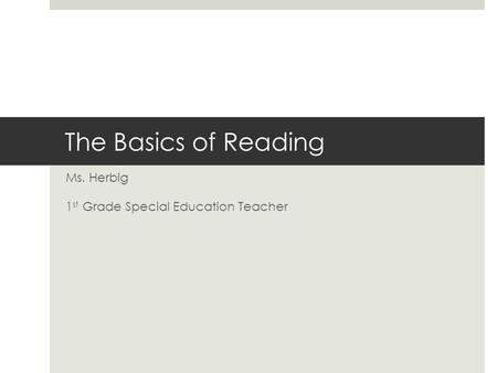 The Basics of Reading Ms. Herbig 1 st Grade Special Education Teacher.