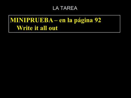 LA TAREA MINIPRUEBA – en la página 92 Write it all out.