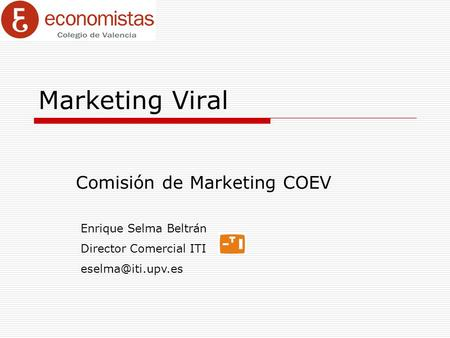 Marketing Viral Comisión de Marketing COEV Enrique Selma Beltrán Director Comercial ITI