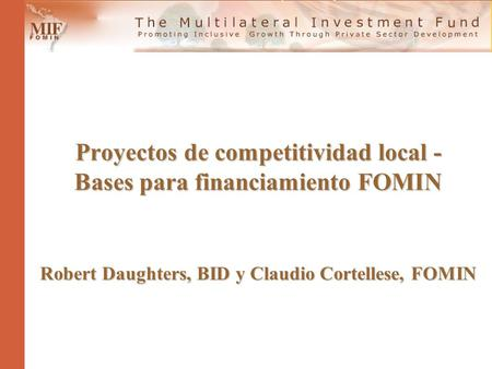 Proyectos de competitividad local - Bases para financiamiento FOMIN Robert Daughters, BID y Claudio Cortellese, FOMIN.