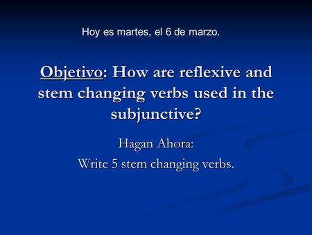 Objetivo: How are reflexive and stem changing verbs used in the subjunctive? Hagan Ahora: Write 5 stem changing verbs. Hoy es martes, el 6 de marzo.