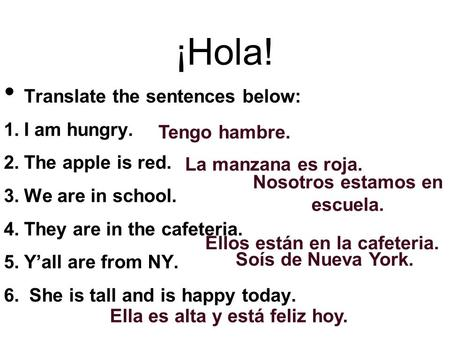 ¡Hola! Translate the sentences below: 1. I am hungry. 2. The apple is red. 3. We are in school. 4. They are in the cafeteria. 5. Y'all are from NY. 6.