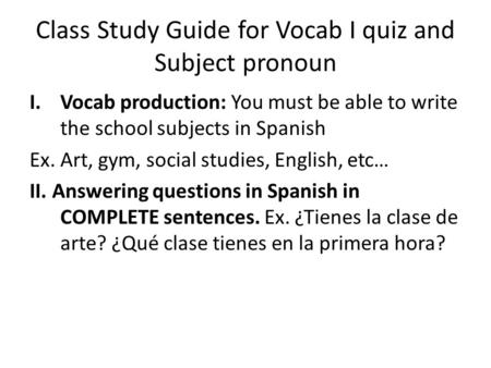 Class Study Guide for Vocab I quiz and Subject pronoun I.Vocab production: You must be able to write the school subjects in Spanish Ex. Art, gym, social.