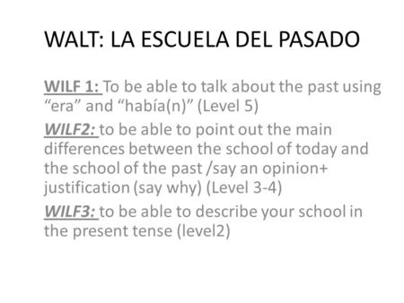 "WALT: LA ESCUELA DEL PASADO WILF 1: To be able to talk about the past using ""era"" and ""había(n)"" (Level 5) WILF2: to be able to point out the main differences."