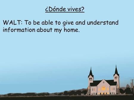 ¿Dónde vives? WALT: To be able to give and understand information about my home.