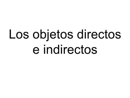 Los objetos directos e indirectos. The direct object of a sentence receives the action of the verb. It answers the question who? or what? Ejemplo: Yo.