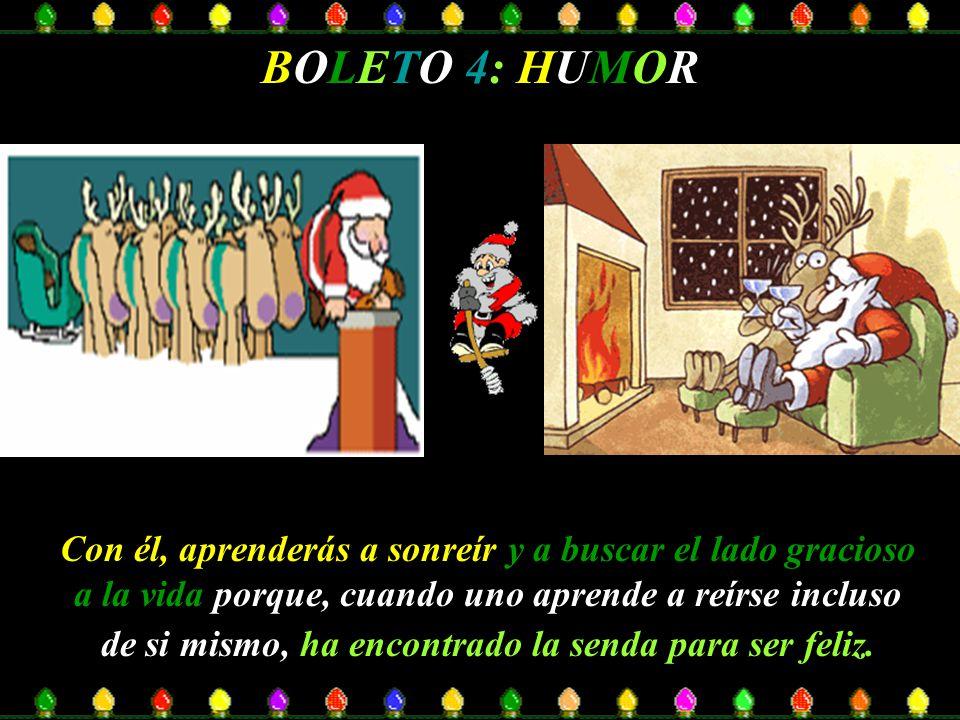 BOLETO 4: HUMOR Con él, aprenderás a sonreír y a buscar el lado gracioso a la vida porque, cuando uno aprende a reírse incluso de si mismo, ha encontrado la senda para ser feliz.