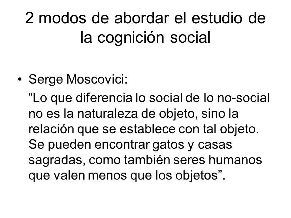 2 modos de abordar el estudio de la cognición social Serge Moscovici: Resultaría más adecuado hablar deprocesamiento social de la información en lugar de procesamiento de la información social.