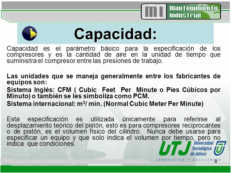 9 Unidades de Medición: SCFM o PCMS: Pies cúbicos por minuto estándar Se refiere al aire atmosférico a condiciones estándar que son: -14.696 PSIA ó 1.01 Bar - 60° F ó 16° C -0% Humedad relativa (H.R) NCFM o PCMN: Pies cúbicos por minuto normal Se utiliza para referirse a las condiciones normales de aire atmosférico, a saber.
