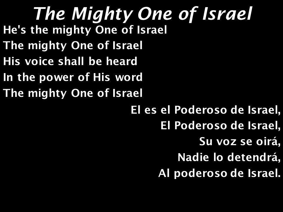 The Mighty One of Israel The Lord shall cause His Glorious beauty to be seen The desert shall bloom and rejoice Say to them that are fearful of heart Be strong and listen to His voice Y de noche cantaremos Celebrando su poder, Con alegría de corazón; Con alegría de corazón; Como el que va con la flauta Como el que va con la flauta Al Monte de Jehová, Celebraremos su poder.