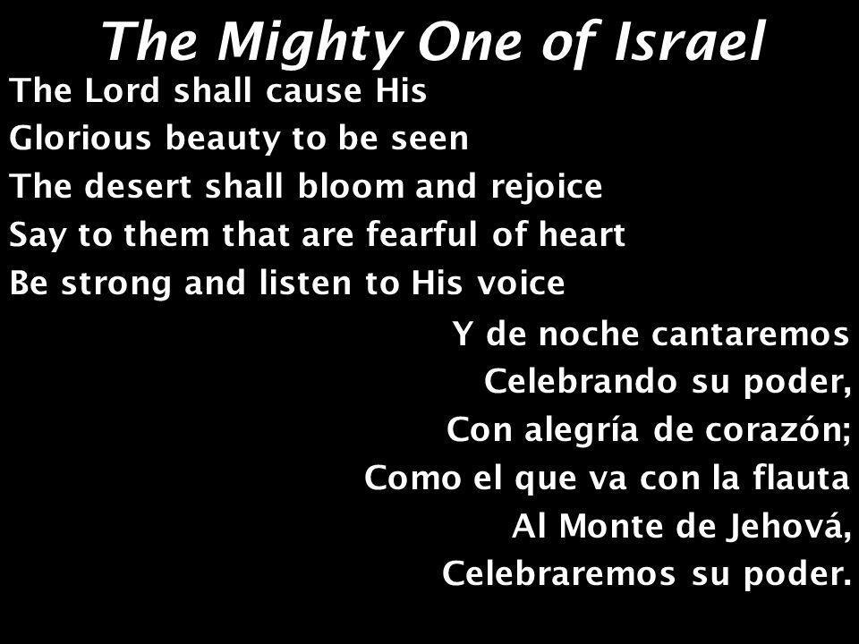 The Mighty One of Israel He s the mighty One of Israel The mighty One of Israel His voice shall be heard In the power of His word The mighty One of Israel El es el Poderoso de Israel, El Poderoso de Israel, Su voz se oirá, Nadie lo detendrá, Al poderoso de Israel.