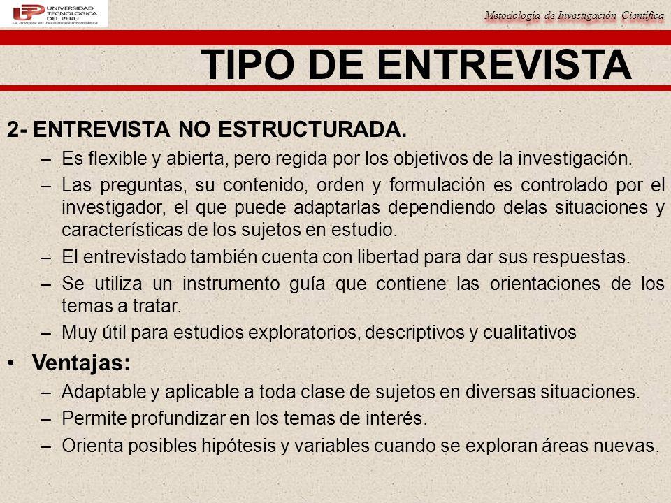 Metodología de Investigación Científica TIPO DE ENTREVISTA Desventajas: –Requieren mucho tiempo.