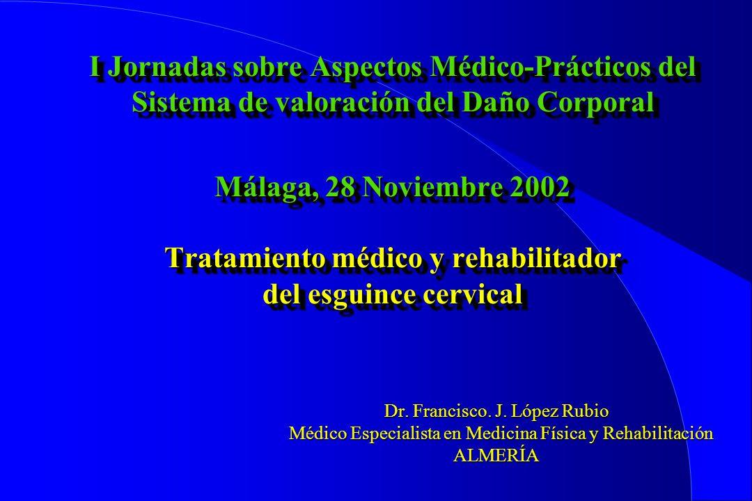 I Jornadas sobre Aspectos Médico-Prácticos del Sistema de valoración del Daño Corporal Málaga, 28 Noviembre 2002 Tratamiento médico y rehabilitador del esguince cervical Dr.