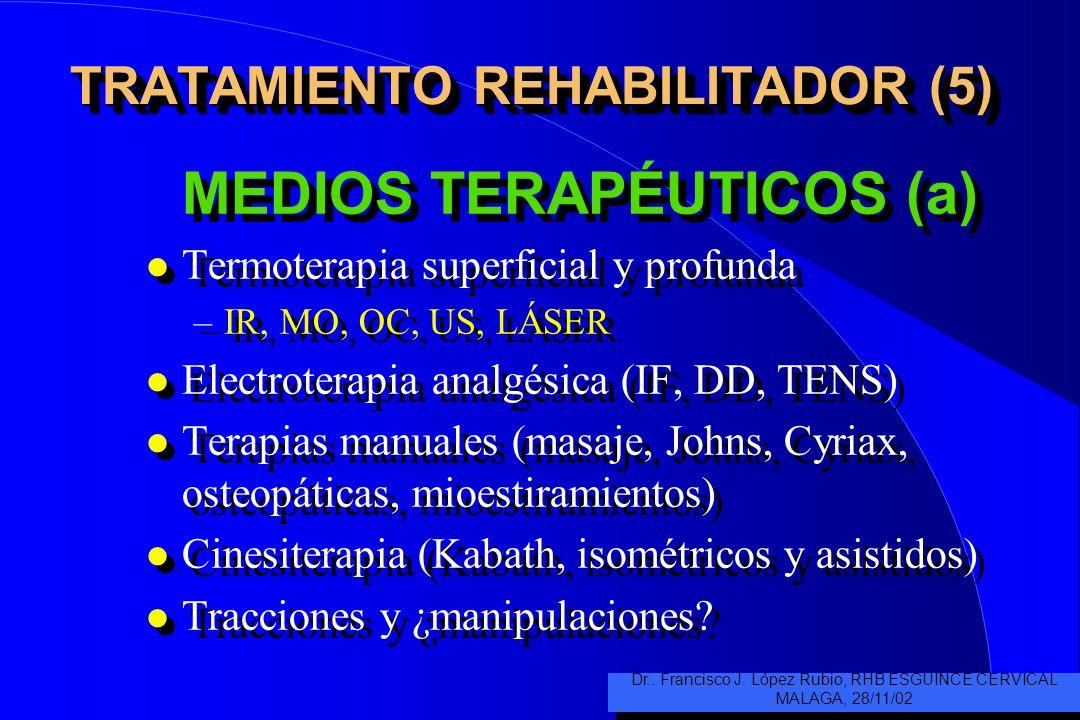 TRATAMIENTO REHABILITADOR (5) MEDIOS TERAPÉUTICOS (a) l Termoterapia superficial y profunda –IR, MO, OC, US, LÁSER l Electroterapia analgésica (IF, DD, TENS) l Terapias manuales (masaje, Johns, Cyriax, osteopáticas, mioestiramientos) l Cinesiterapia (Kabath, isométricos y asistidos) l Tracciones y ¿manipulaciones.