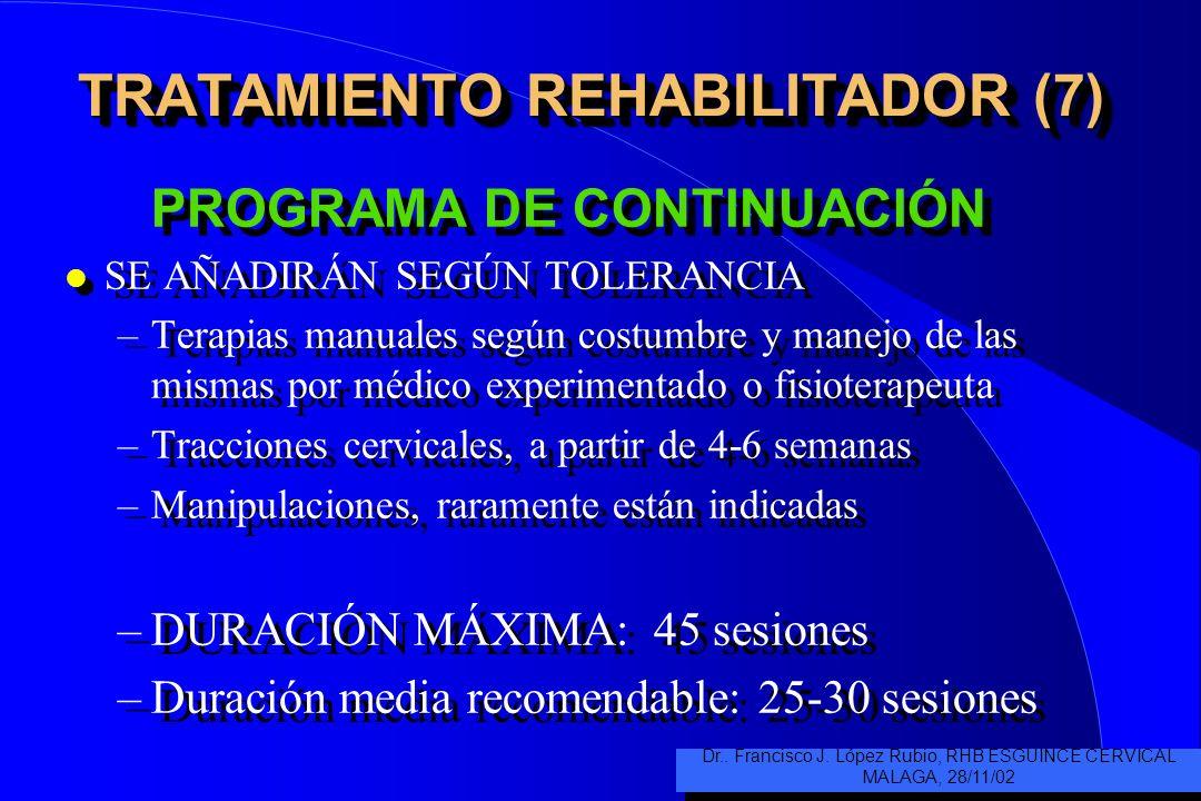 TRATAMIENTO REHABILITADOR (7) PROGRAMA DE CONTINUACIÓN l SE AÑADIRÁN SEGÚN TOLERANCIA –Terapias manuales según costumbre y manejo de las mismas por médico experimentado o fisioterapeuta –Tracciones cervicales, a partir de 4-6 semanas –Manipulaciones, raramente están indicadas –DURACIÓN MÁXIMA: 45 sesiones –Duración media recomendable: 25-30 sesiones PROGRAMA DE CONTINUACIÓN l SE AÑADIRÁN SEGÚN TOLERANCIA –Terapias manuales según costumbre y manejo de las mismas por médico experimentado o fisioterapeuta –Tracciones cervicales, a partir de 4-6 semanas –Manipulaciones, raramente están indicadas –DURACIÓN MÁXIMA: 45 sesiones –Duración media recomendable: 25-30 sesiones Dr..