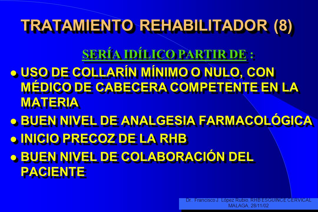 TRATAMIENTO REHABILITADOR (8) SERÍA IDÍLICO PARTIR DE : l USO DE COLLARÍN MÍNIMO O NULO, CON MÉDICO DE CABECERA COMPETENTE EN LA MATERIA l BUEN NIVEL DE ANALGESIA FARMACOLÓGICA l INICIO PRECOZ DE LA RHB l BUEN NIVEL DE COLABORACIÓN DEL PACIENTE SERÍA IDÍLICO PARTIR DE : l USO DE COLLARÍN MÍNIMO O NULO, CON MÉDICO DE CABECERA COMPETENTE EN LA MATERIA l BUEN NIVEL DE ANALGESIA FARMACOLÓGICA l INICIO PRECOZ DE LA RHB l BUEN NIVEL DE COLABORACIÓN DEL PACIENTE Dr..