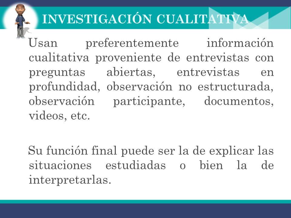 INVESTIGACIÓN CUALITATIVA Usan preferentemente información cualitativa proveniente de entrevistas con preguntas abiertas, entrevistas en profundidad, observación no estructurada, observación participante, documentos, videos, etc.