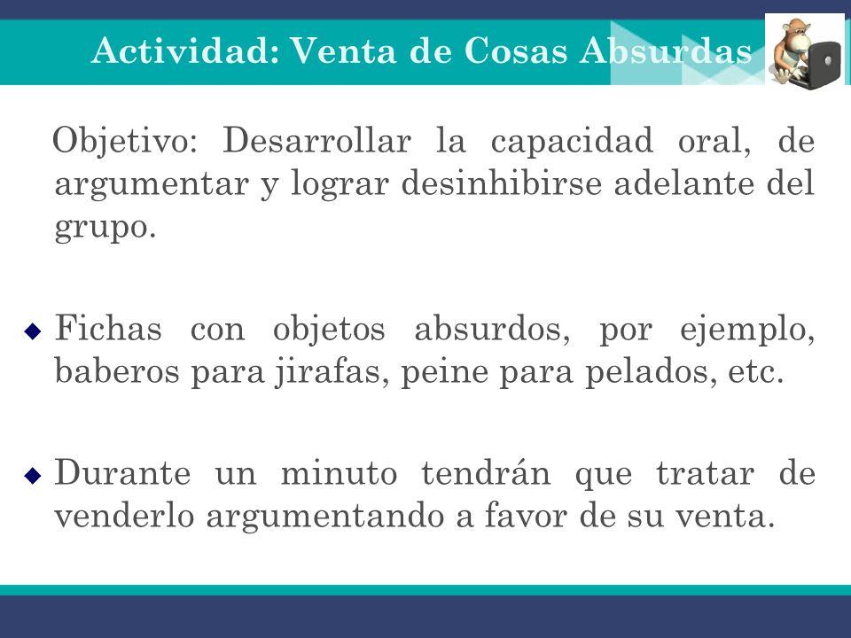 Actividad: Venta de Cosas Absurdas Objetivo: Desarrollar la capacidad oral, de argumentar y lograr desinhibirse adelante del grupo.